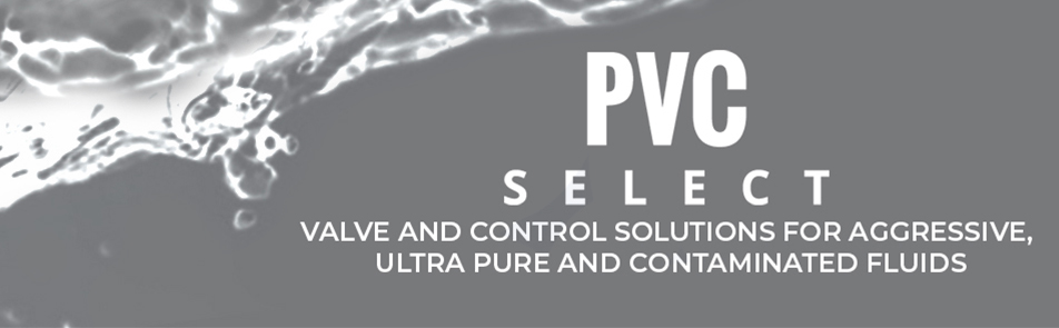PVC SELECT - VALVE AND CONTROL SOLUTIONS FOR AGGRESSIVE, ULTRA PURE AND CONTAMINATED FLUIDS